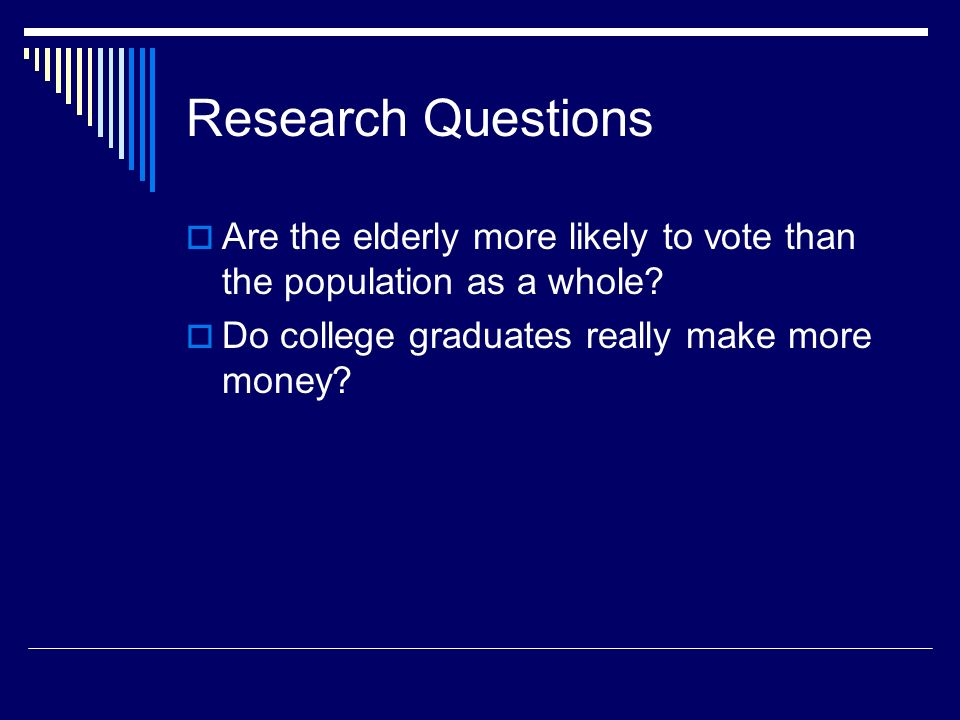 Research Questions Are the elderly more likely to vote than the population as a whole.