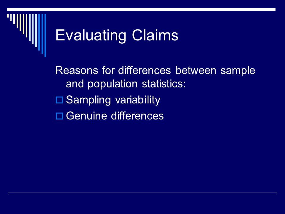 Evaluating Claims Reasons for differences between sample and population statistics: Sampling variability Genuine differences