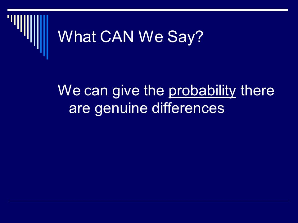 What CAN We Say We can give the probability there are genuine differences