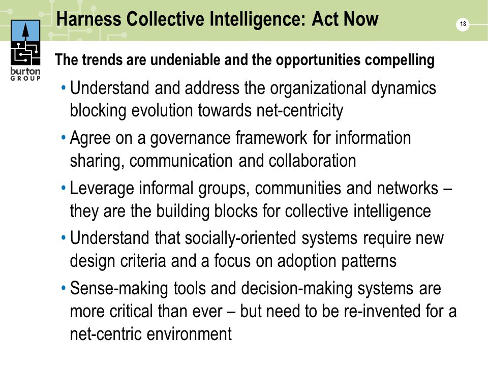 Harness Collective Intelligence: Act Now The trends are undeniable and the opportunities compelling Understand and address the organizational dynamics blocking evolution towards net-centricity Agree on a governance framework for information sharing, communication and collaboration Leverage informal groups, communities and networks – they are the building blocks for collective intelligence Understand that socially-oriented systems require new design criteria and a focus on adoption patterns Sense-making tools and decision-making systems are more critical than ever – but need to be re-invented for a net-centric environment 18