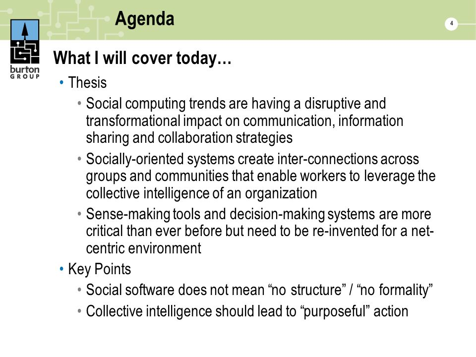 Agenda What I will cover today… Thesis Social computing trends are having a disruptive and transformational impact on communication, information sharing and collaboration strategies Socially-oriented systems create inter-connections across groups and communities that enable workers to leverage the collective intelligence of an organization Sense-making tools and decision-making systems are more critical than ever before but need to be re-invented for a net- centric environment Key Points Social software does not mean no structure / no formality Collective intelligence should lead to purposeful action 4