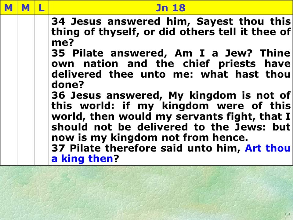 104 MMLJn 18 34 Jesus answered him, Sayest thou this thing of thyself, or did others tell it thee of me.