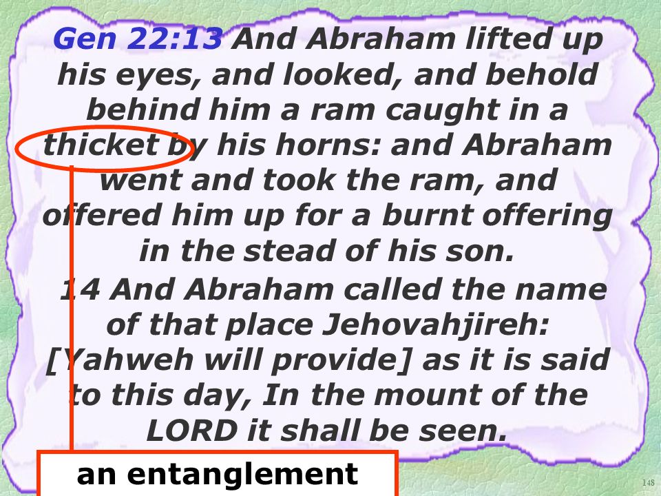 148 Gen 22:13 And Abraham lifted up his eyes, and looked, and behold behind him a ram caught in a thicket by his horns: and Abraham went and took the ram, and offered him up for a burnt offering in the stead of his son.