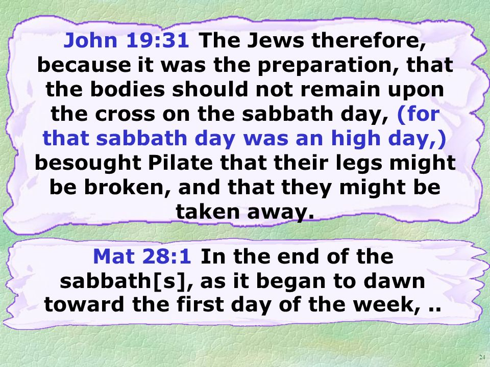 24 John 19:31 The Jews therefore, because it was the preparation, that the bodies should not remain upon the cross on the sabbath day, (for that sabbath day was an high day,) besought Pilate that their legs might be broken, and that they might be taken away.