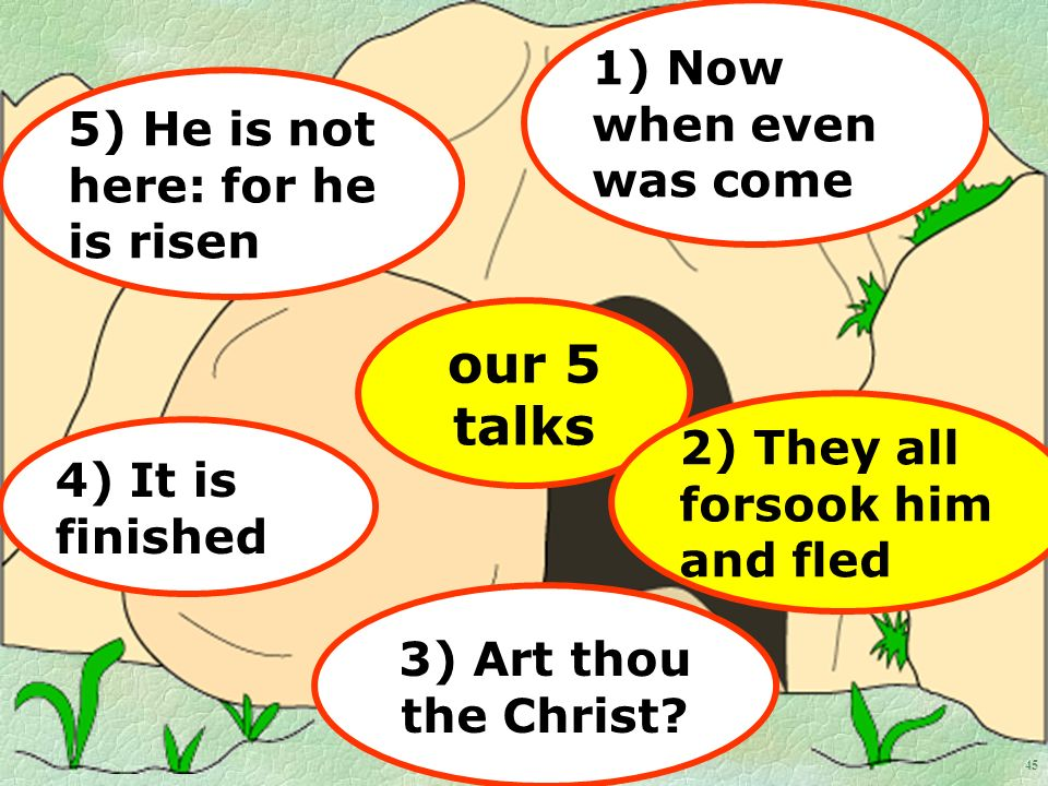 45 our 5 talks 1) Now when even was come 2) They all forsook him and fled 4) It is finished 3) Art thou the Christ.
