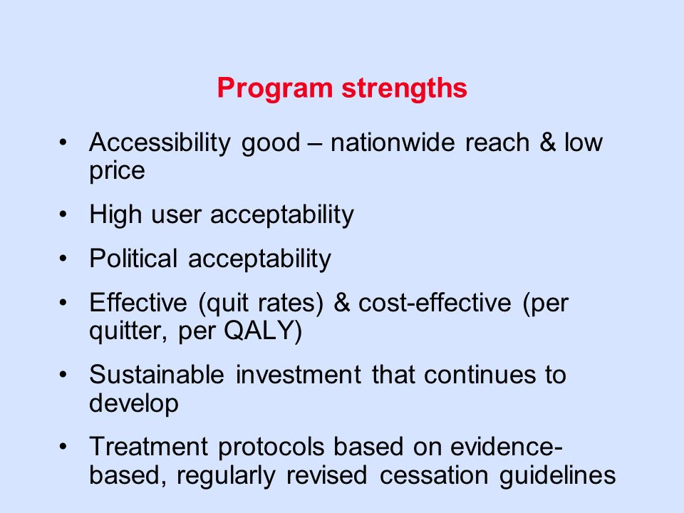 Program strengths Accessibility good – nationwide reach & low price High user acceptability Political acceptability Effective (quit rates) & cost-effective (per quitter, per QALY) Sustainable investment that continues to develop Treatment protocols based on evidence- based, regularly revised cessation guidelines
