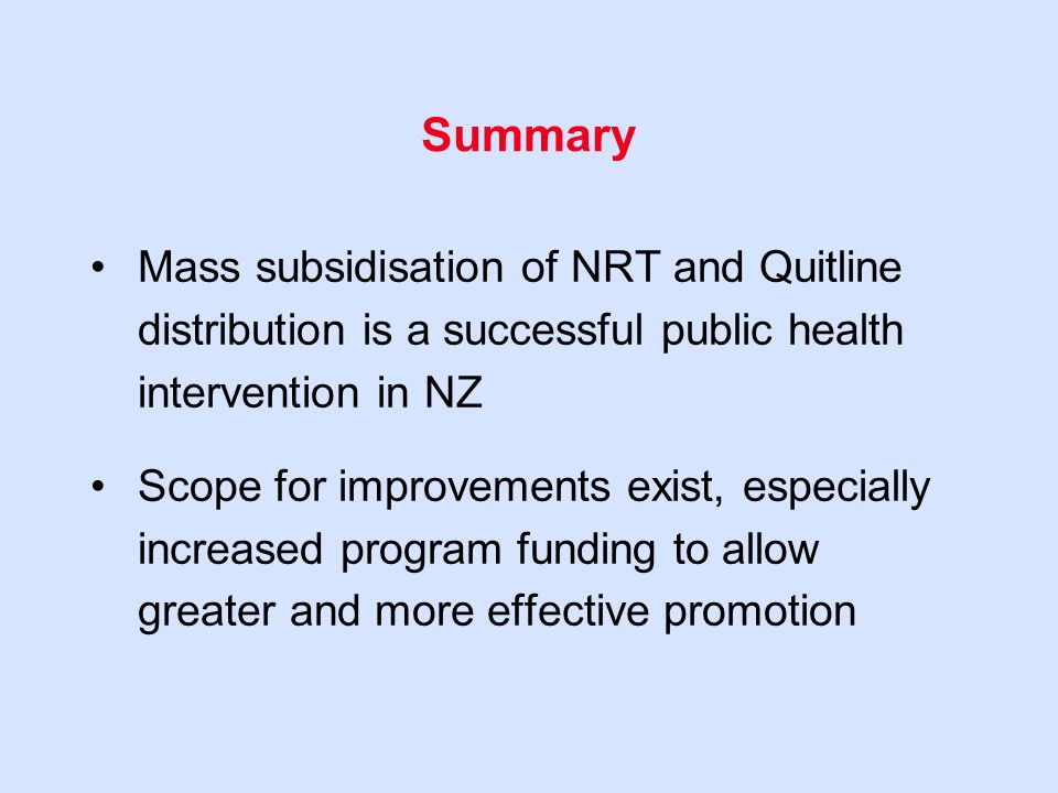 Summary Mass subsidisation of NRT and Quitline distribution is a successful public health intervention in NZ Scope for improvements exist, especially increased program funding to allow greater and more effective promotion