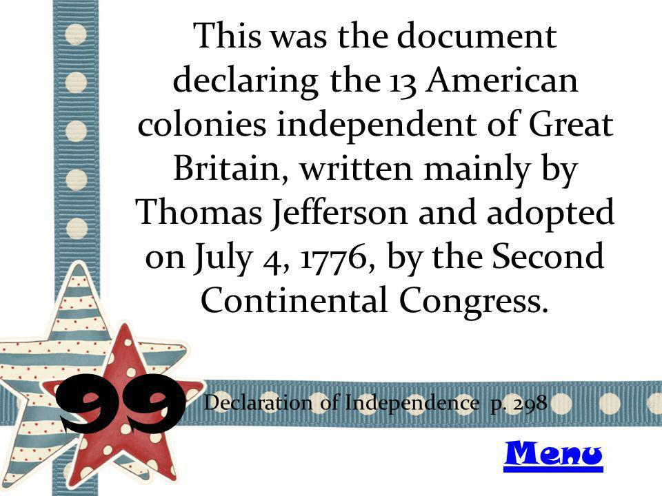 This was the document declaring the 13 American colonies independent of Great Britain, written mainly by Thomas Jefferson and adopted on July 4, 1776, by the Second Continental Congress.