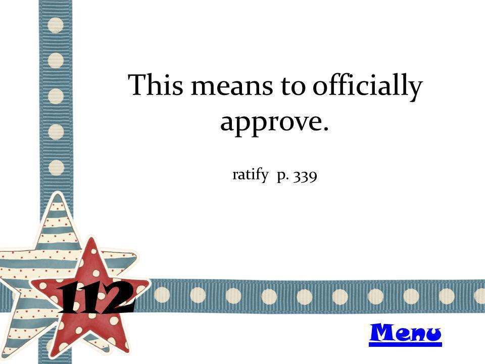 This means to officially approve. 112 ratify p. 339 Menu