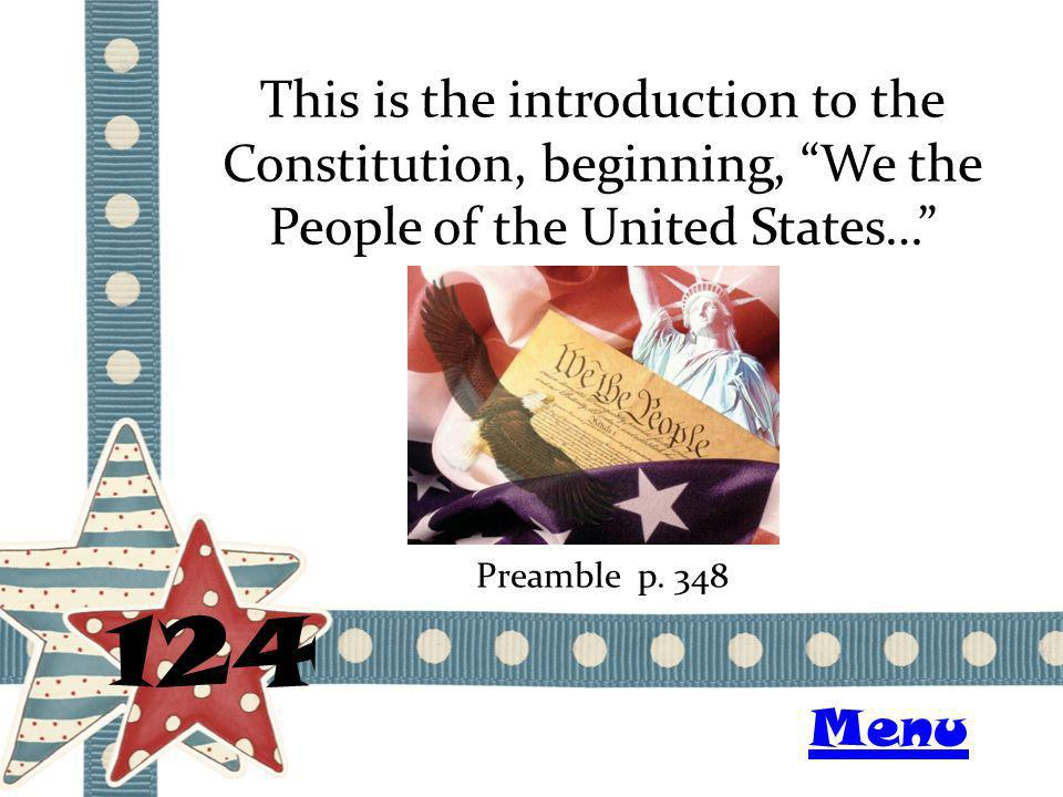 This is the introduction to the Constitution, beginning, We the People of the United States… 124 Preamble p.