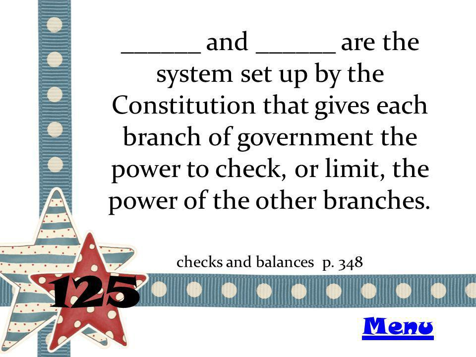 ______ and ______ are the system set up by the Constitution that gives each branch of government the power to check, or limit, the power of the other branches.