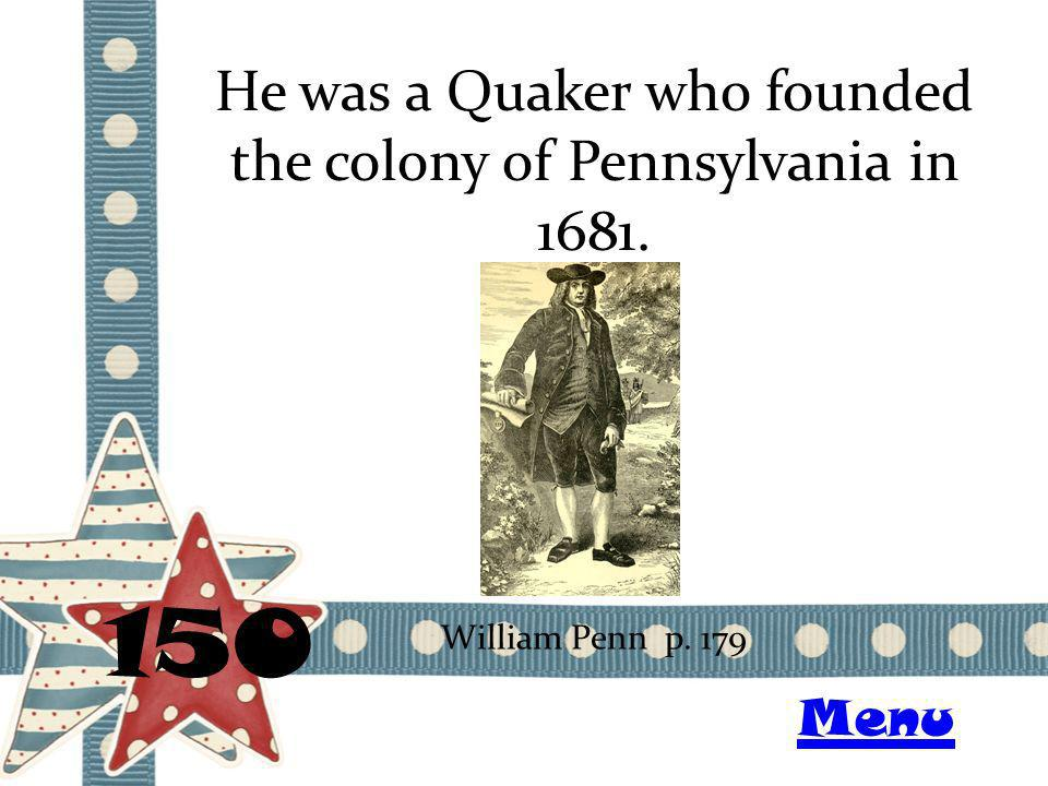 He was a Quaker who founded the colony of Pennsylvania in 1681. 150 William Penn p. 179 Menu