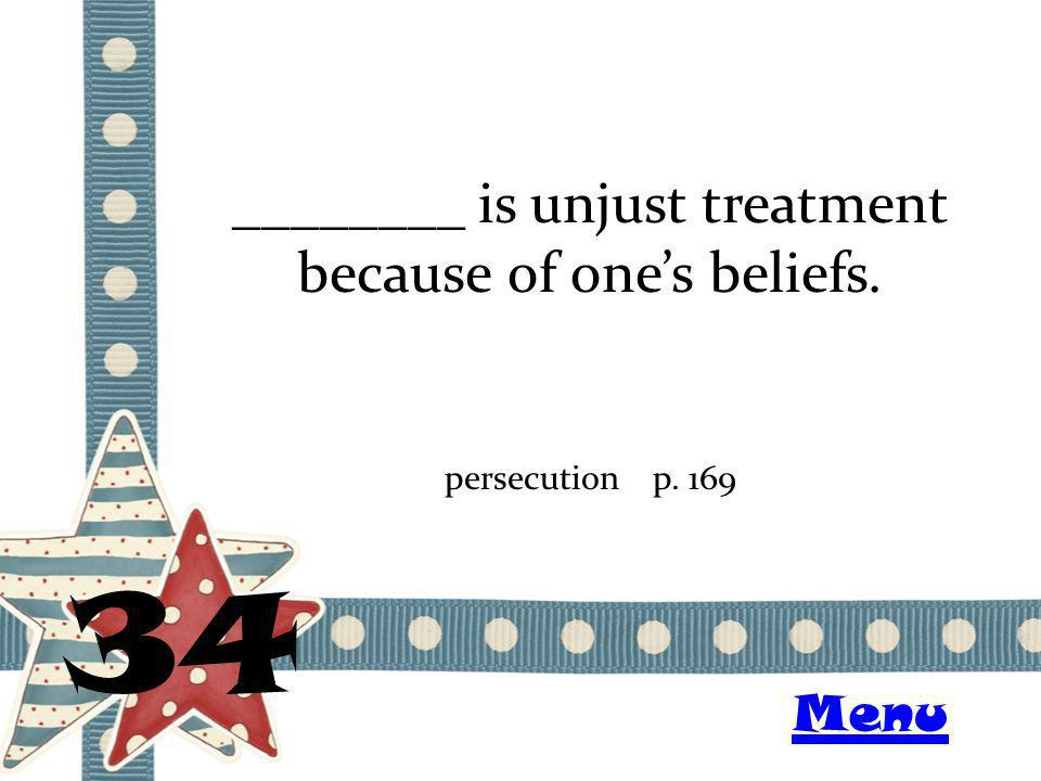 ________ is unjust treatment because of ones beliefs. 34 persecutionp. 169 Menu