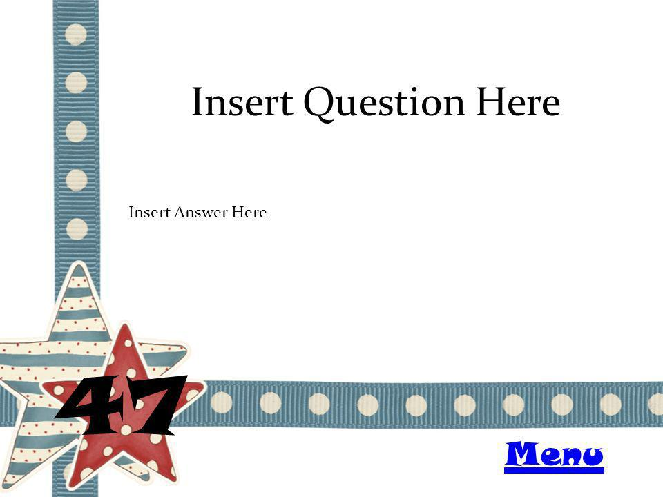 Insert Question Here 47 Insert Answer Here Menu