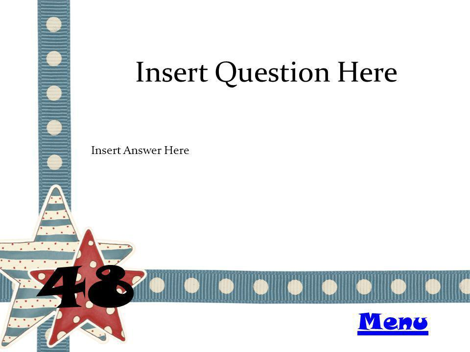 Insert Question Here 48 Insert Answer Here Menu
