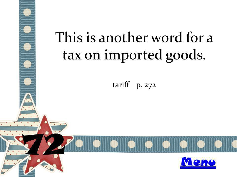 This is another word for a tax on imported goods. 72 tariffp. 272 Menu