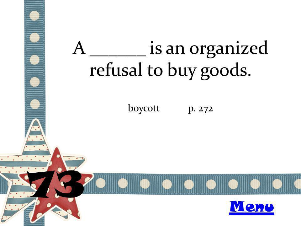 A ______ is an organized refusal to buy goods. 73 boycottp. 272 Menu