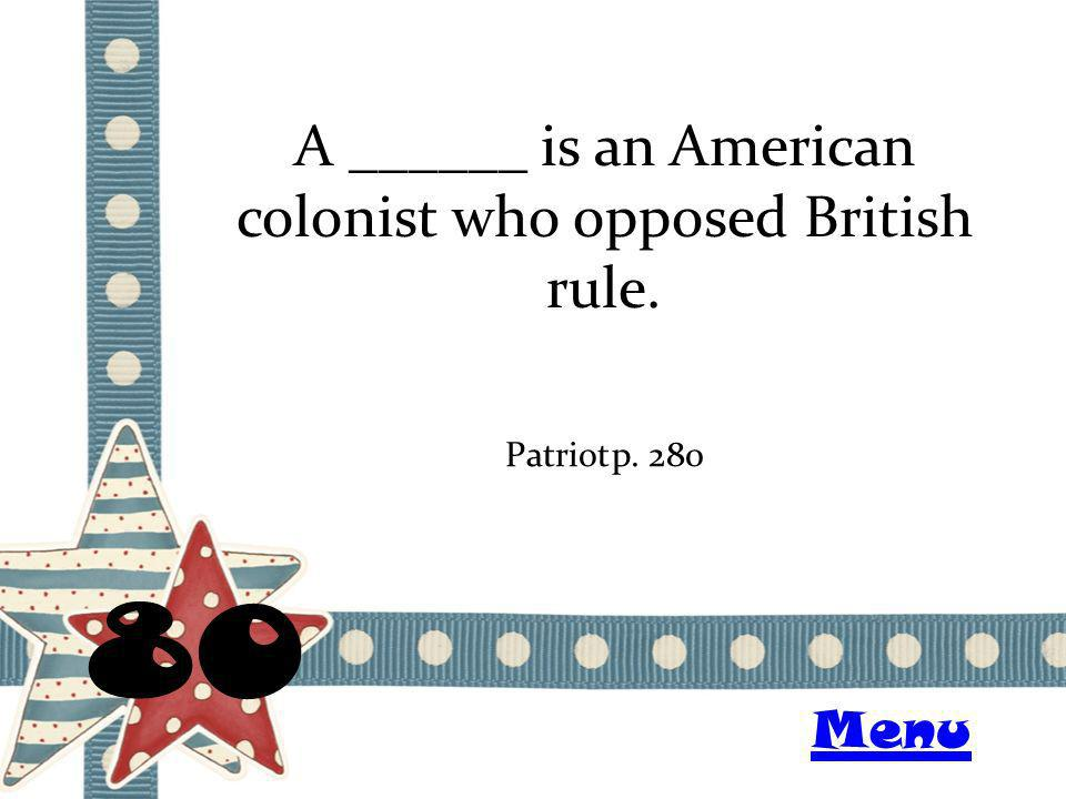 A ______ is an American colonist who opposed British rule. 80 Patriotp. 280 Menu