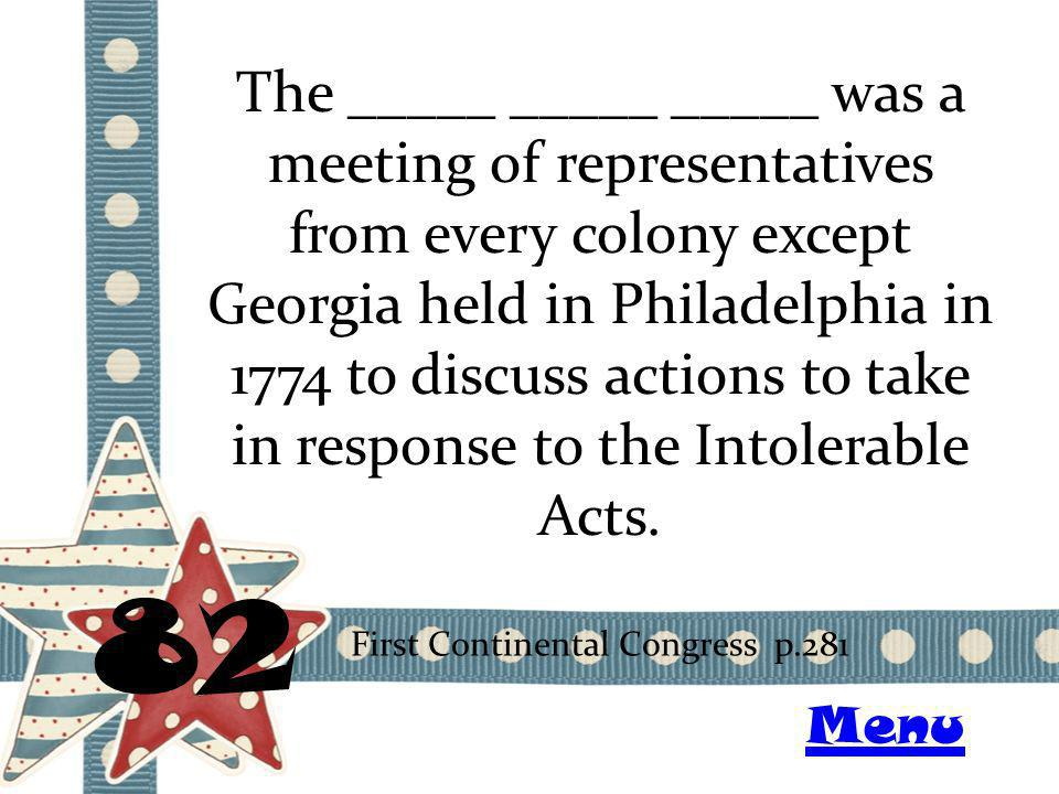 The _____ _____ _____ was a meeting of representatives from every colony except Georgia held in Philadelphia in 1774 to discuss actions to take in response to the Intolerable Acts.