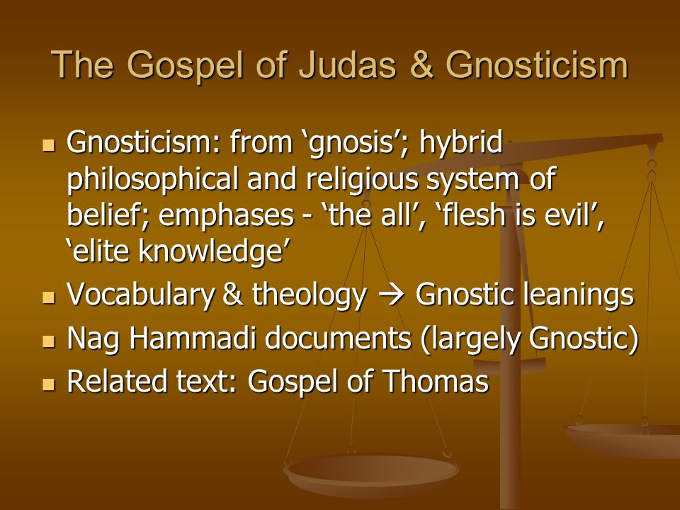The Gospel of Judas & Gnosticism Gnosticism: from gnosis; hybrid philosophical and religious system of belief; emphases - the all, flesh is evil, elite knowledge Gnosticism: from gnosis; hybrid philosophical and religious system of belief; emphases - the all, flesh is evil, elite knowledge Vocabulary & theology Gnostic leanings Vocabulary & theology Gnostic leanings Nag Hammadi documents (largely Gnostic) Nag Hammadi documents (largely Gnostic) Related text: Gospel of Thomas Related text: Gospel of Thomas