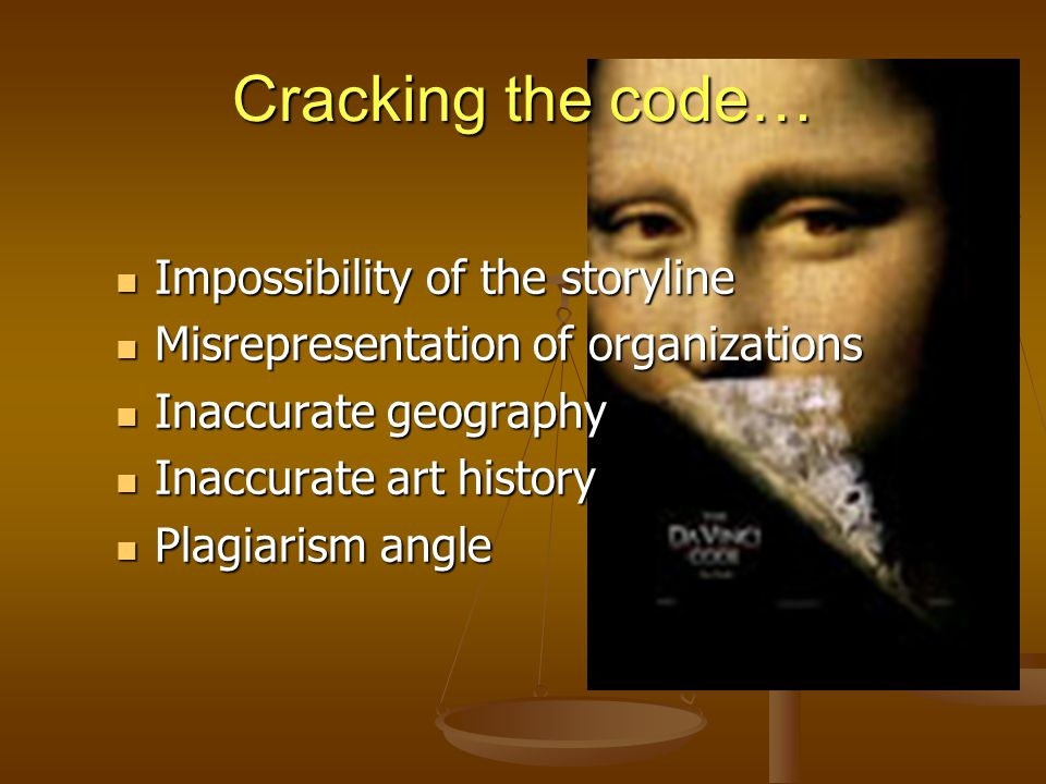 Cracking the code… Impossibility of the storyline Impossibility of the storyline Misrepresentation of organizations Misrepresentation of organizations Inaccurate geography Inaccurate geography Inaccurate art history Inaccurate art history Plagiarism angle Plagiarism angle
