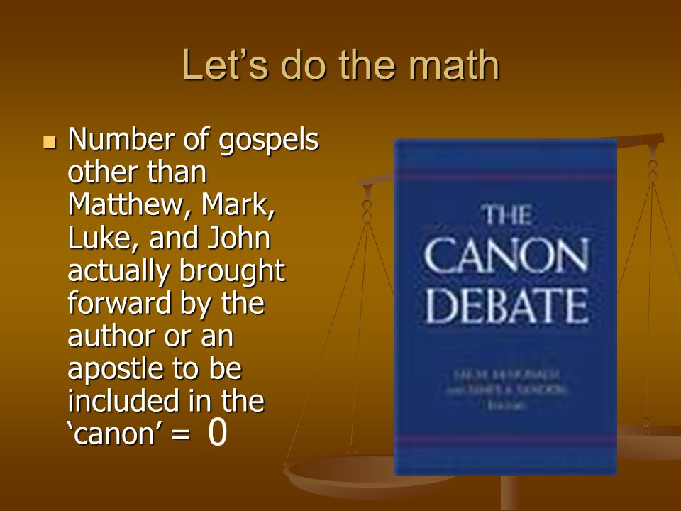 Lets do the math Number of gospels other than Matthew, Mark, Luke, and John actually brought forward by the author or an apostle to be included in the canon = Number of gospels other than Matthew, Mark, Luke, and John actually brought forward by the author or an apostle to be included in the canon = 0