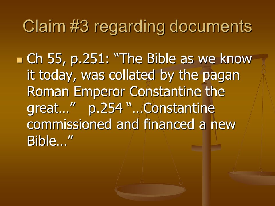 Claim #3 regarding documents Ch 55, p.251: The Bible as we know it today, was collated by the pagan Roman Emperor Constantine the great… p.254 …Constantine commissioned and financed a new Bible… Ch 55, p.251: The Bible as we know it today, was collated by the pagan Roman Emperor Constantine the great… p.254 …Constantine commissioned and financed a new Bible…