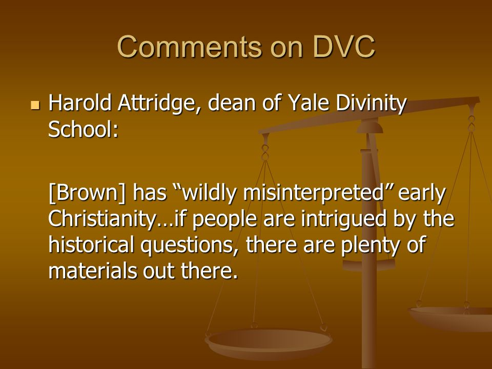 Comments on DVC Harold Attridge, dean of Yale Divinity School: Harold Attridge, dean of Yale Divinity School: [Brown] has wildly misinterpreted early Christianity…if people are intrigued by the historical questions, there are plenty of materials out there.