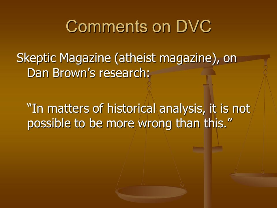 Comments on DVC Skeptic Magazine (atheist magazine), on Dan Browns research: In matters of historical analysis, it is not possible to be more wrong than this.
