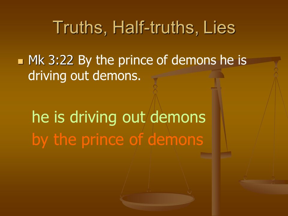 Truths, Half-truths, Lies Mk 3:22 Mk 3:22 By the prince of demons he is driving out demons.