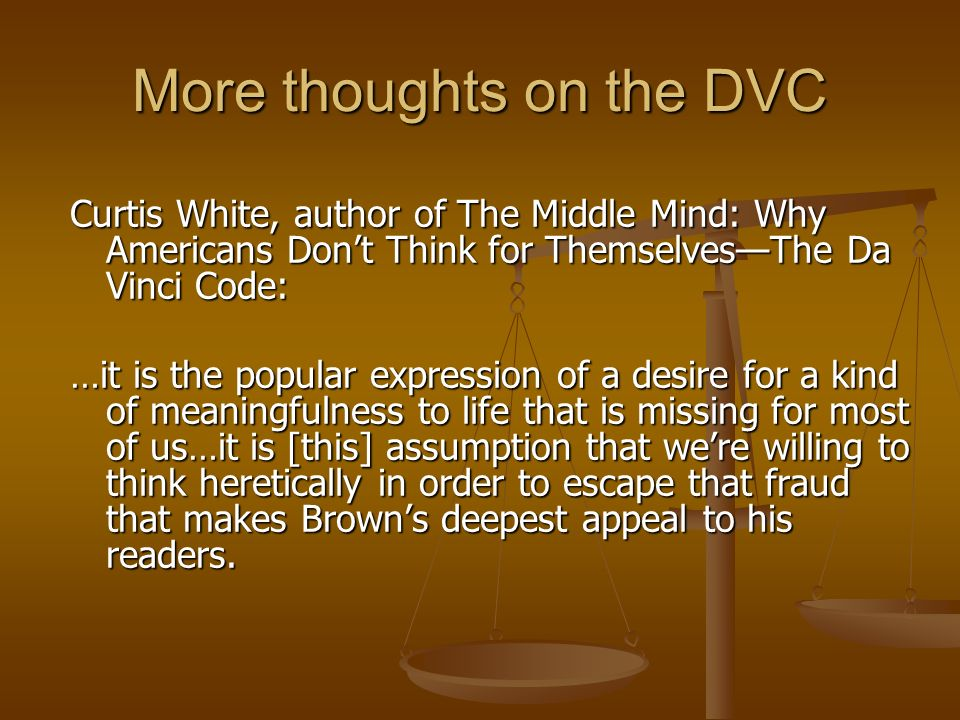 More thoughts on the DVC Curtis White, author of The Middle Mind: Why Americans Dont Think for ThemselvesThe Da Vinci Code: …it is the popular expression of a desire for a kind of meaningfulness to life that is missing for most of us…it is [this] assumption that were willing to think heretically in order to escape that fraud that makes Browns deepest appeal to his readers.