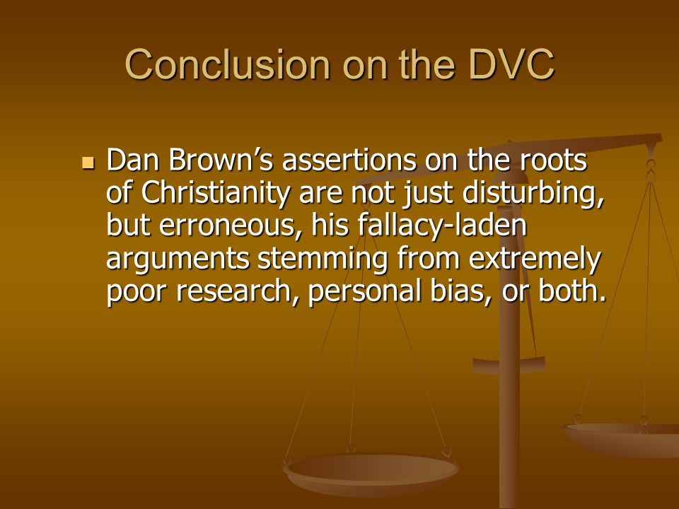 Conclusion on the DVC Dan Browns assertions on the roots of Christianity are not just disturbing, but erroneous, his fallacy-laden arguments stemming from extremely poor research, personal bias, or both.