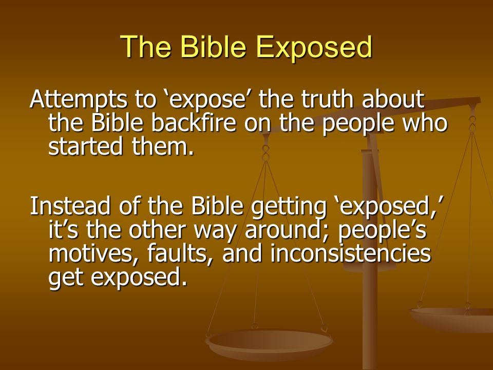 The Bible Exposed Attempts to expose the truth about the Bible backfire on the people who started them.