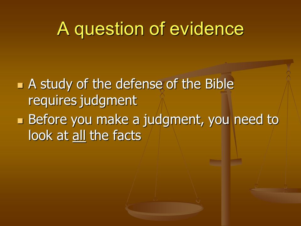 A question of evidence A study of the defense of the Bible requires judgment A study of the defense of the Bible requires judgment Before you make a judgment, you need to look at all the facts Before you make a judgment, you need to look at all the facts