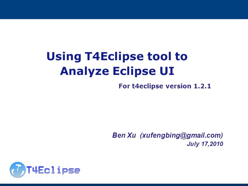 Using T4Eclipse tool to Analyze Eclipse UI For t4eclipse version Ben Xu July 17,2010