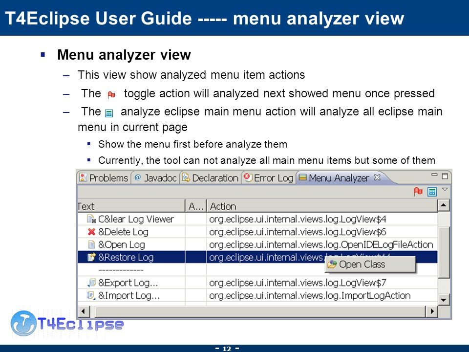 T4Eclipse User Guide menu analyzer view Menu analyzer view –This view show analyzed menu item actions – The toggle action will analyzed next showed menu once pressed – The analyze eclipse main menu action will analyze all eclipse main menu in current page Show the menu first before analyze them Currently, the tool can not analyze all main menu items but some of them