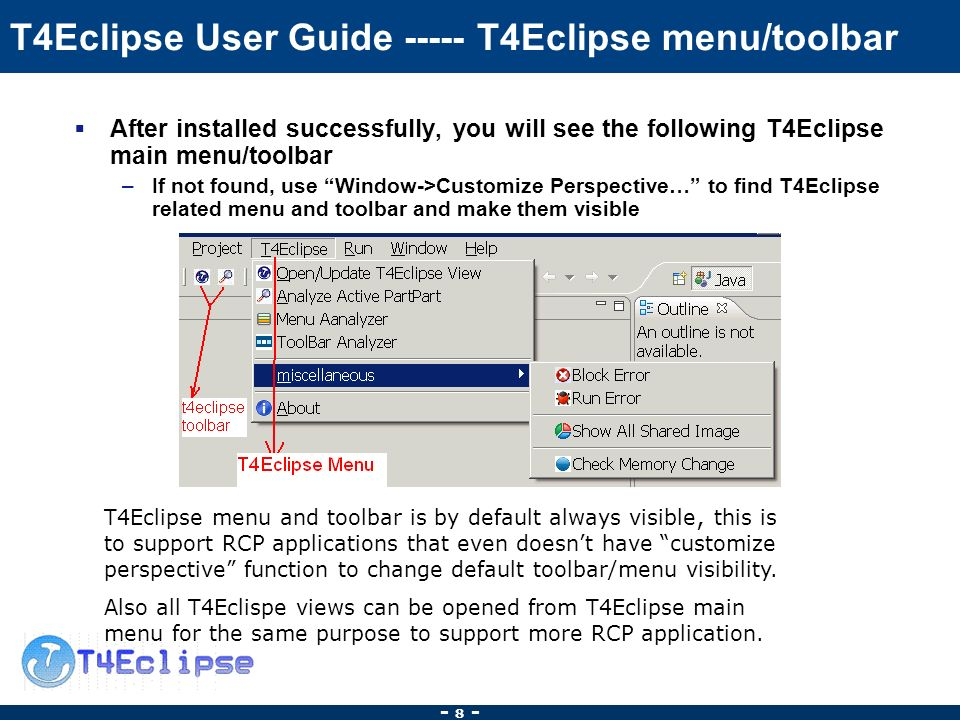 - 8 - T4Eclipse User Guide T4Eclipse menu/toolbar After installed successfully, you will see the following T4Eclipse main menu/toolbar –If not found, use Window->Customize Perspective… to find T4Eclipse related menu and toolbar and make them visible T4Eclipse menu and toolbar is by default always visible, this is to support RCP applications that even doesnt have customize perspective function to change default toolbar/menu visibility.