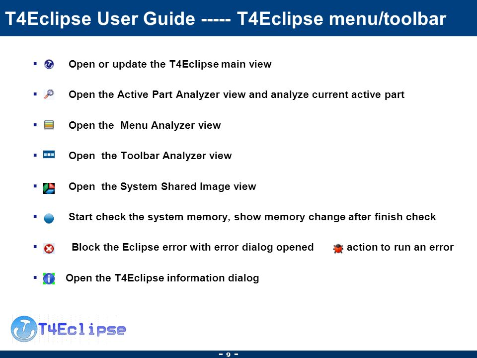 - 9 - T4Eclipse User Guide T4Eclipse menu/toolbar Open or update the T4Eclipse main view Open the Active Part Analyzer view and analyze current active part Open the Menu Analyzer view Open the Toolbar Analyzer view Open the System Shared Image view Start check the system memory, show memory change after finish check Block the Eclipse error with error dialog opened action to run an error Open the T4Eclipse information dialog