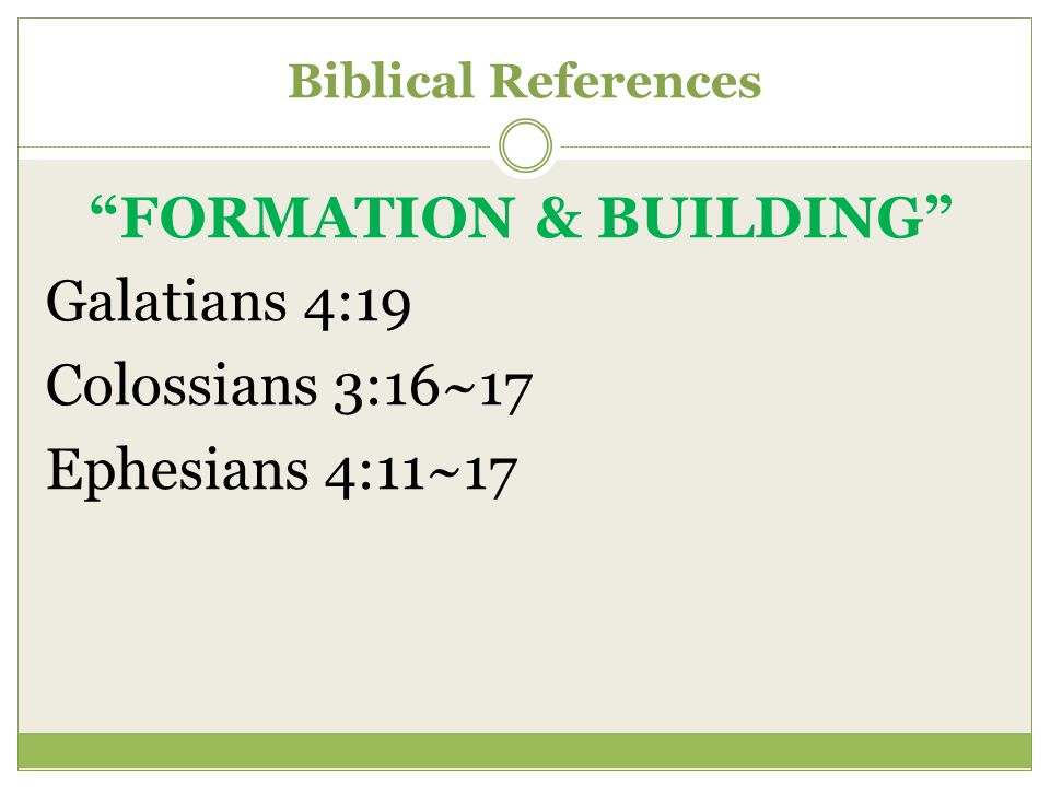 Biblical References FORMATION & BUILDING Galatians 4:19 Colossians 3:16~17 Ephesians 4:11~17