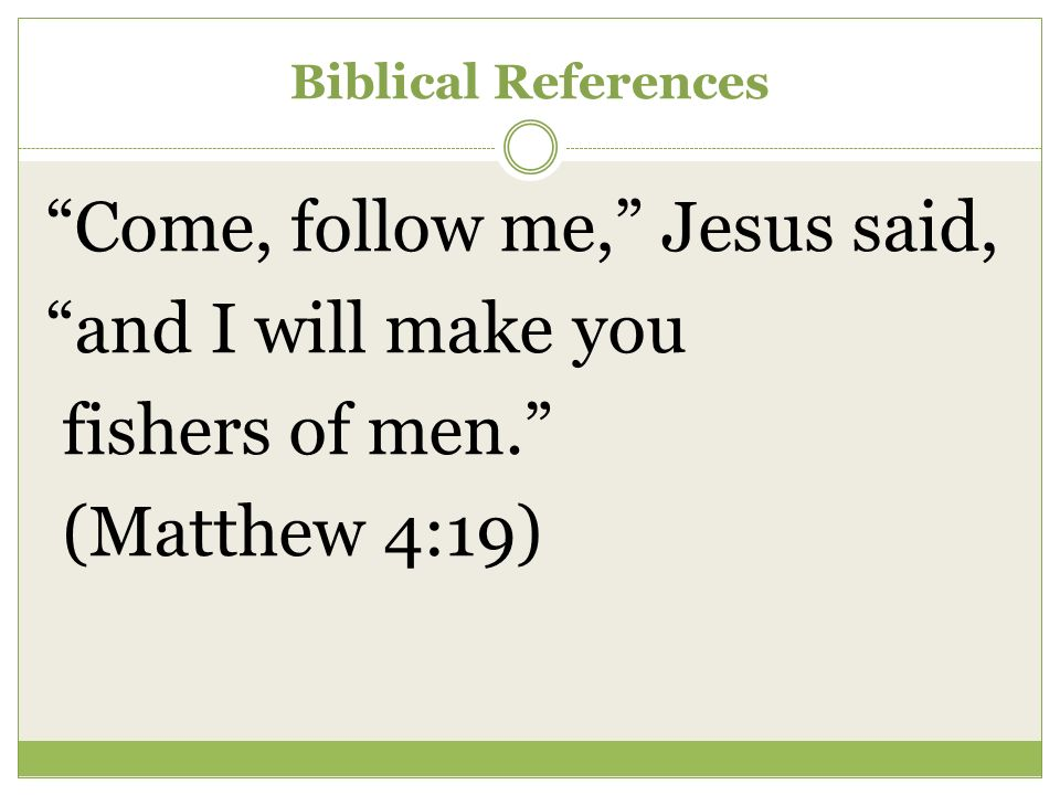 Biblical References Come, follow me, Jesus said, and I will make you fishers of men. (Matthew 4:19)
