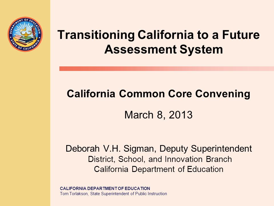 CALIFORNIA DEPARTMENT OF EDUCATION Tom Torlakson, State Superintendent of Public Instruction Transitioning California to a Future Assessment System California Common Core Convening March 8, 2013 Deborah V.H.
