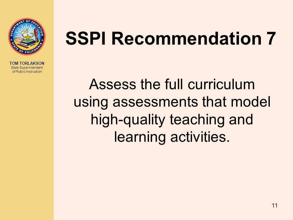 TOM TORLAKSON State Superintendent of Public Instruction SSPI Recommendation 7 Assess the full curriculum using assessments that model high-quality teaching and learning activities.