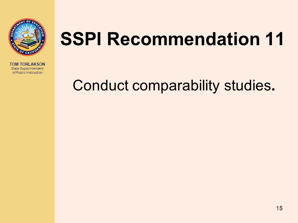 TOM TORLAKSON State Superintendent of Public Instruction SSPI Recommendation 11 Conduct comparability studies.