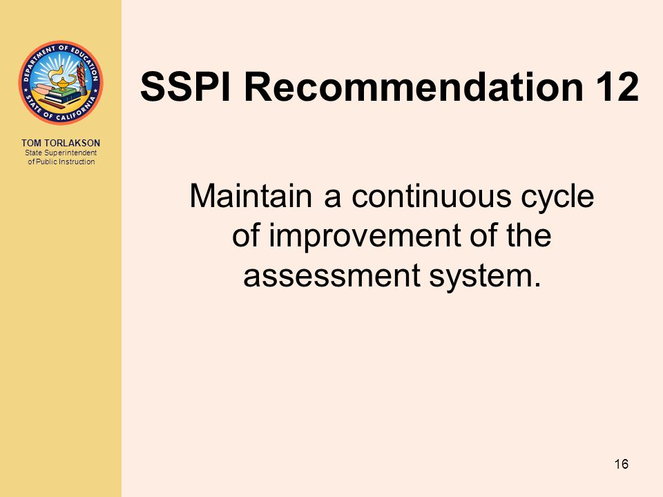 TOM TORLAKSON State Superintendent of Public Instruction SSPI Recommendation 12 Maintain a continuous cycle of improvement of the assessment system.