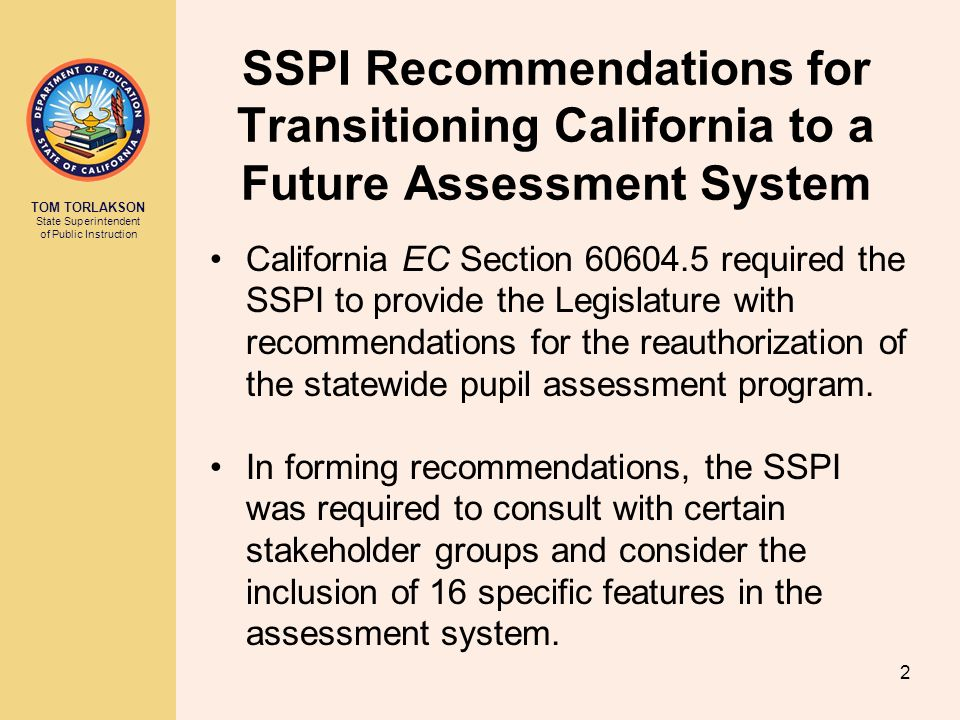 TOM TORLAKSON State Superintendent of Public Instruction SSPI Recommendations for Transitioning California to a Future Assessment System California EC Section required the SSPI to provide the Legislature with recommendations for the reauthorization of the statewide pupil assessment program.