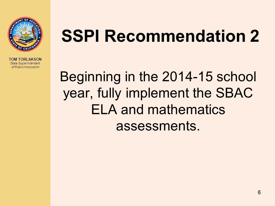 TOM TORLAKSON State Superintendent of Public Instruction SSPI Recommendation 2 Beginning in the school year, fully implement the SBAC ELA and mathematics assessments.