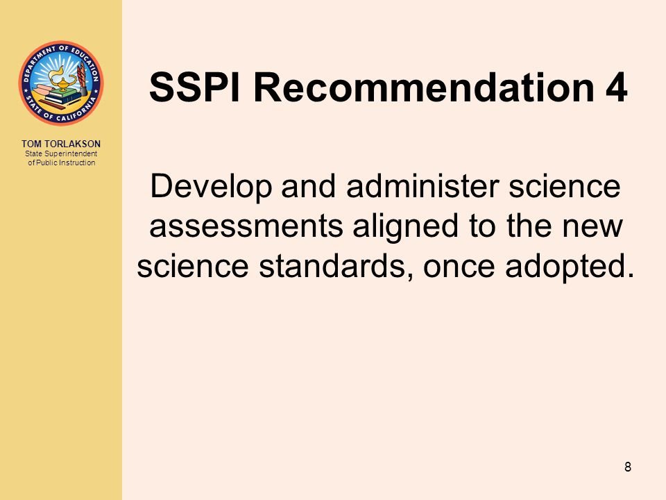 TOM TORLAKSON State Superintendent of Public Instruction SSPI Recommendation 4 Develop and administer science assessments aligned to the new science standards, once adopted.