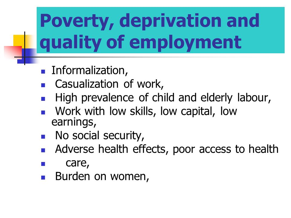 Informalization, Casualization of work, High prevalence of child and elderly labour, Work with low skills, low capital, low earnings, No social security, Adverse health effects, poor access to health care, Burden on women, Poverty, deprivation and quality of employment