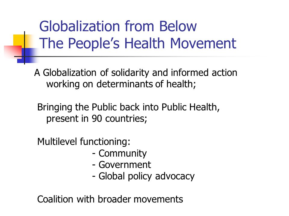 Globalization from Below The Peoples Health Movement A Globalization of solidarity and informed action working on determinants of health; Bringing the Public back into Public Health, present in 90 countries; Multilevel functioning: - Community - Government - Global policy advocacy Coalition with broader movements