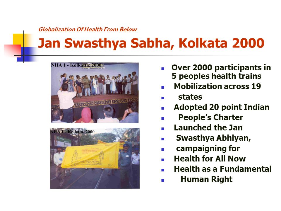 Globalization Of Health From Below Jan Swasthya Sabha, Kolkata 2000 Over 2000 participants in 5 peoples health trains Mobilization across 19 states Adopted 20 point Indian Peoples Charter Launched the Jan Swasthya Abhiyan, campaigning for Health for All Now Health as a Fundamental Human Right